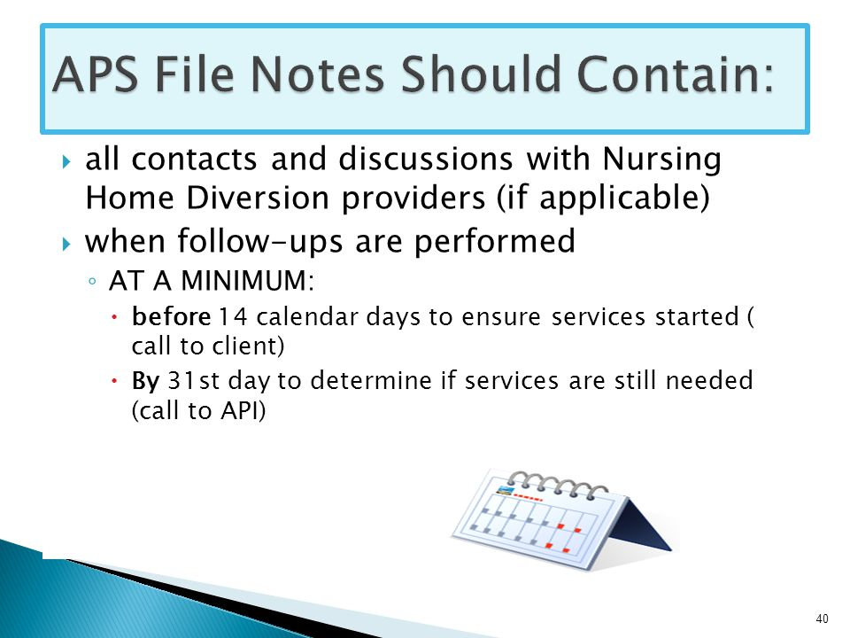  all contacts and discussions with Nursing Home Diversion providers (if applicable)  when follow-ups are performed ◦ AT A MINIMUM:  before 14 calendar days to ensure services started ( call to client)  By 31st day to determine if services are still needed (call to API) 40