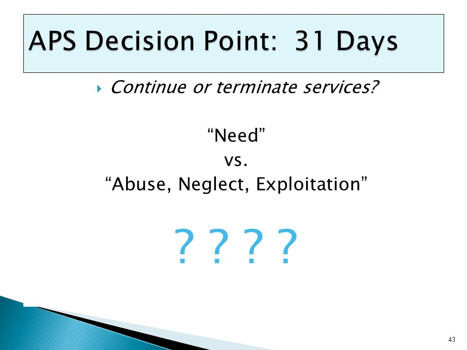  Continue or terminate services? Need vs. Abuse, Neglect, Exploitation ? ? 43