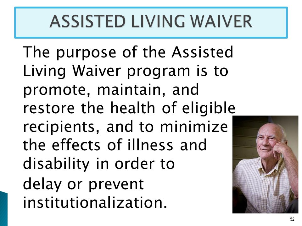 The purpose of the Assisted Living Waiver program is to promote, maintain, and restore the health of eligible recipients, and to minimize the effects of illness and disability in order to delay or prevent institutionalization.