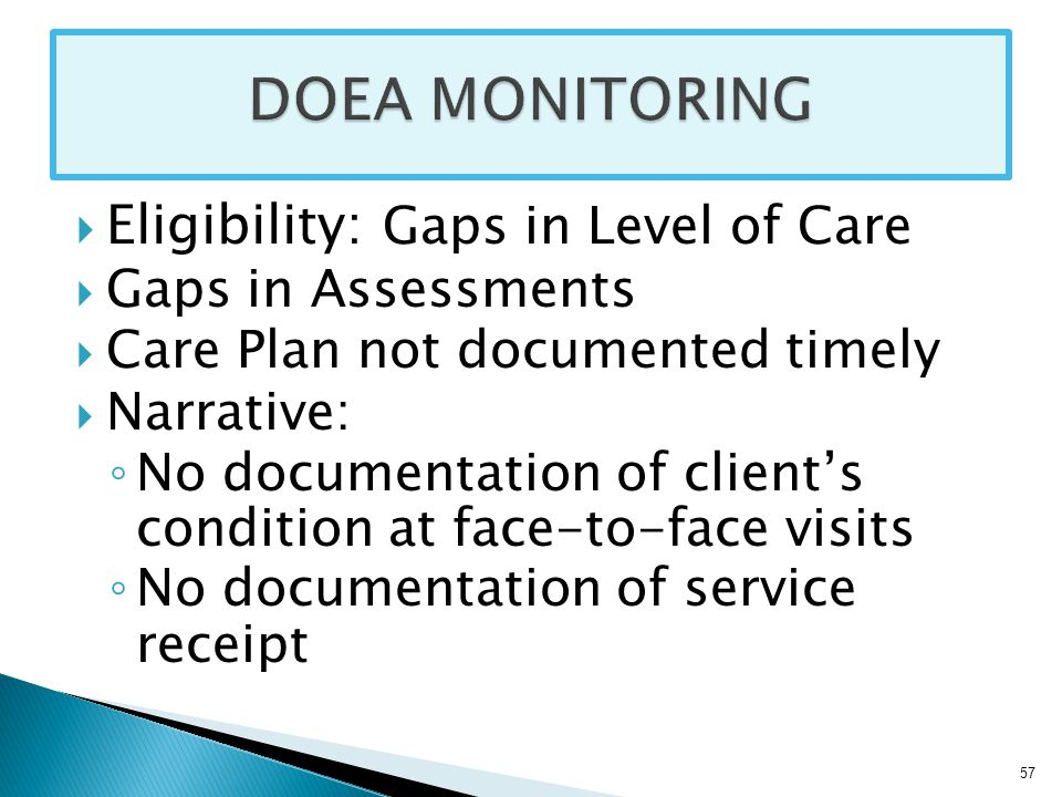  Eligibility: Gaps in Level of Care  Gaps in Assessments  Care Plan not documented timely  Narrative: ◦ No documentation of client's condition at face-to-face visits ◦ No documentation of service receipt 57