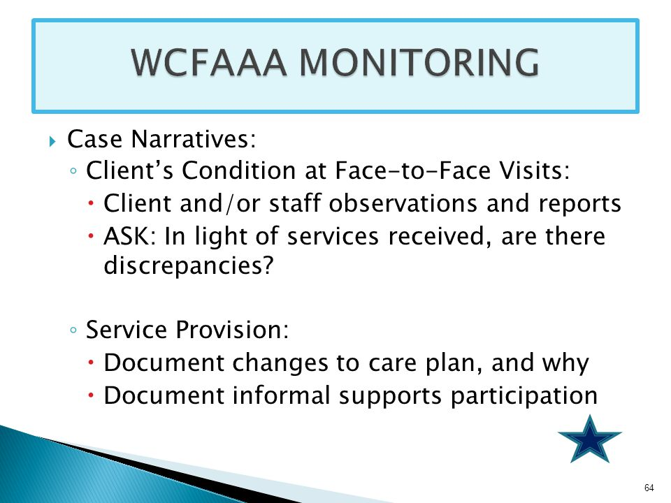 Case Narratives: ◦ Client's Condition at Face-to-Face Visits:  Client and/or staff observations and reports  ASK: In light of services received, are there discrepancies.