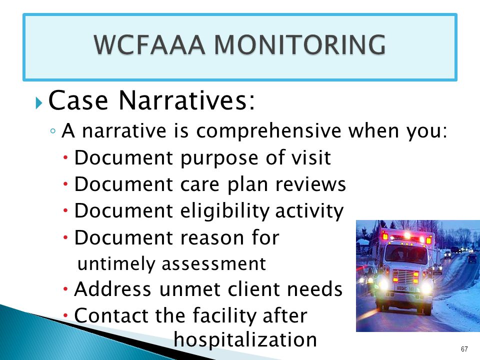  Case Narratives: ◦ A narrative is comprehensive when you:  Document purpose of visit  Document care plan reviews  Document eligibility activity  Document reason for untimely assessment  Address unmet client needs  Contact the facility after hospitalization 67