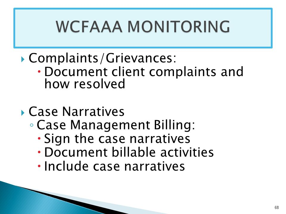  Complaints/Grievances:  Document client complaints and how resolved  Case Narratives ◦ Case Management Billing:  Sign the case narratives  Document billable activities  Include case narratives 68