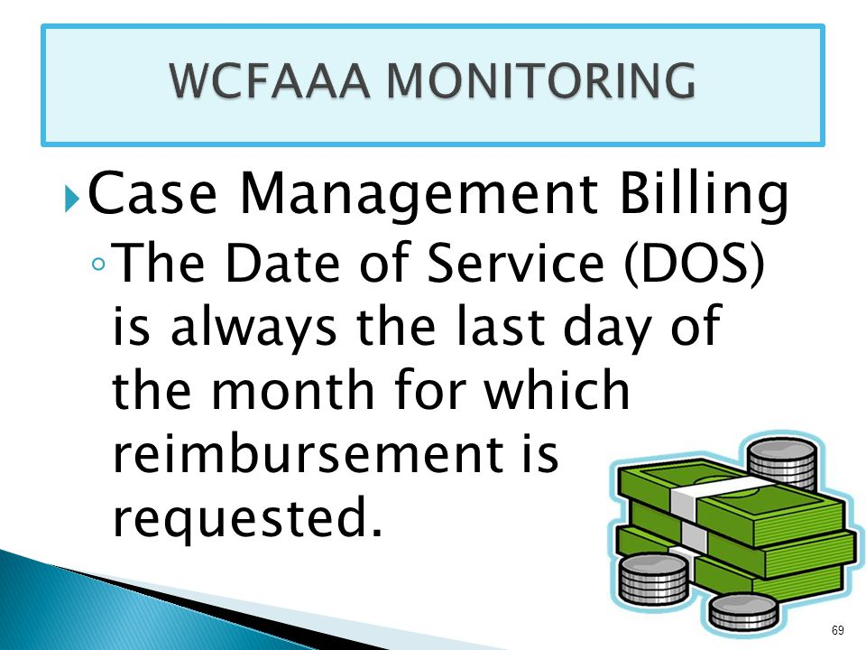  Case Management Billing ◦ The Date of Service (DOS) is always the last day of the month for which reimbursement is requested.