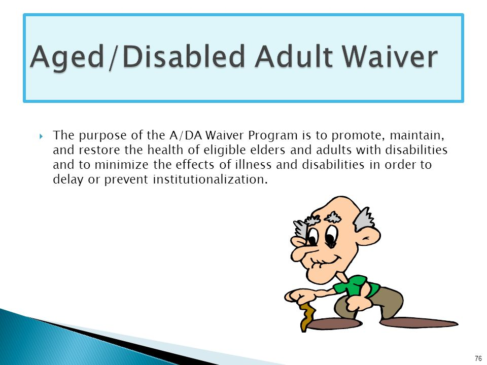  The purpose of the A/DA Waiver Program is to promote, maintain, and restore the health of eligible elders and adults with disabilities and to minimize the effects of illness and disabilities in order to delay or prevent institutionalization.