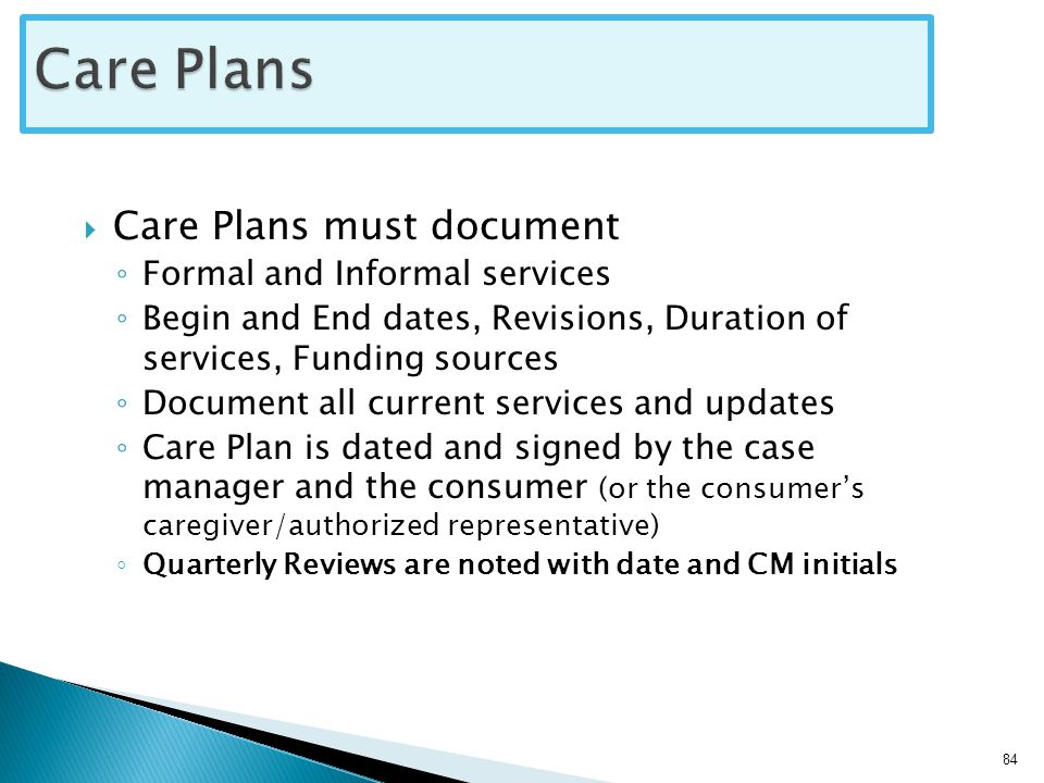  Care Plans must document ◦ Formal and Informal services ◦ Begin and End dates, Revisions, Duration of services, Funding sources ◦ Document all current services and updates ◦ Care Plan is dated and signed by the case manager and the consumer (or the consumer's caregiver/authorized representative) ◦ Quarterly Reviews are noted with date and CM initials 84