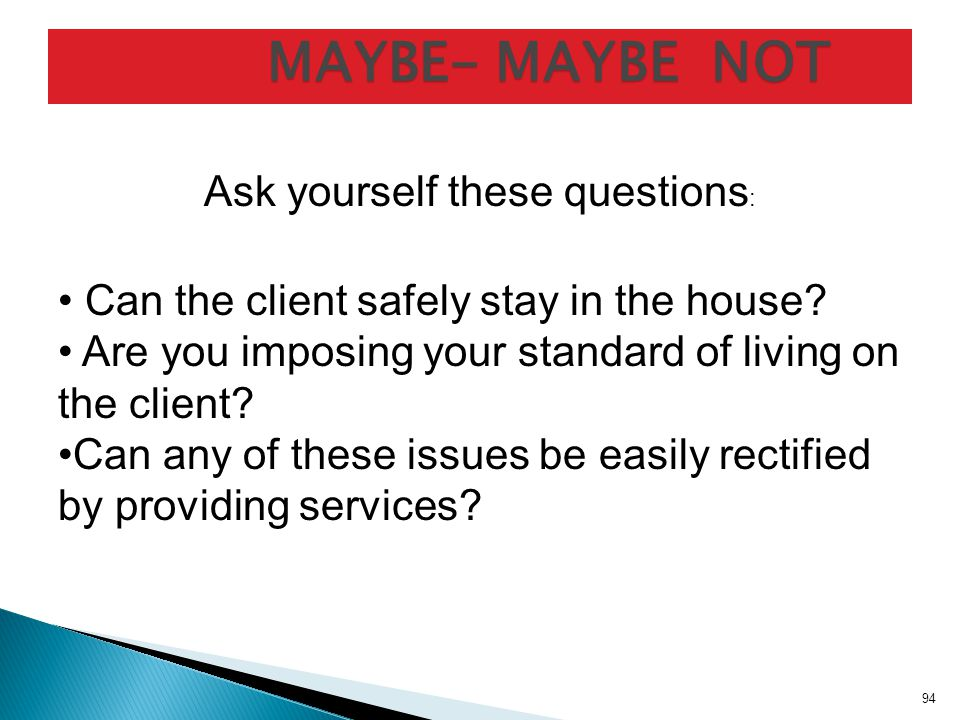 MAYBE- MAYBE NOT MAYBE- MAYBE NOT Ask yourself these questions : Can the client safely stay in the house.