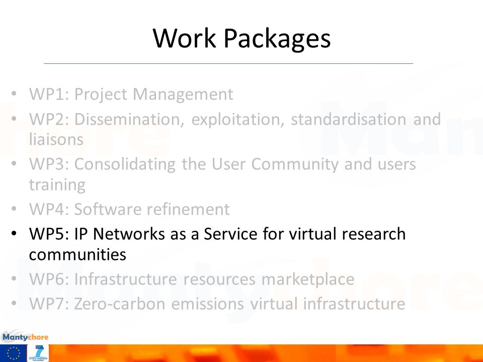 Work Packages WP1: Project Management WP2: Dissemination, exploitation, standardisation and liaisons WP3: Consolidating the User Community and users training WP4: Software refinement WP5: IP Networks as a Service for virtual research communities WP6: Infrastructure resources marketplace WP7: Zero-carbon emissions virtual infrastructure