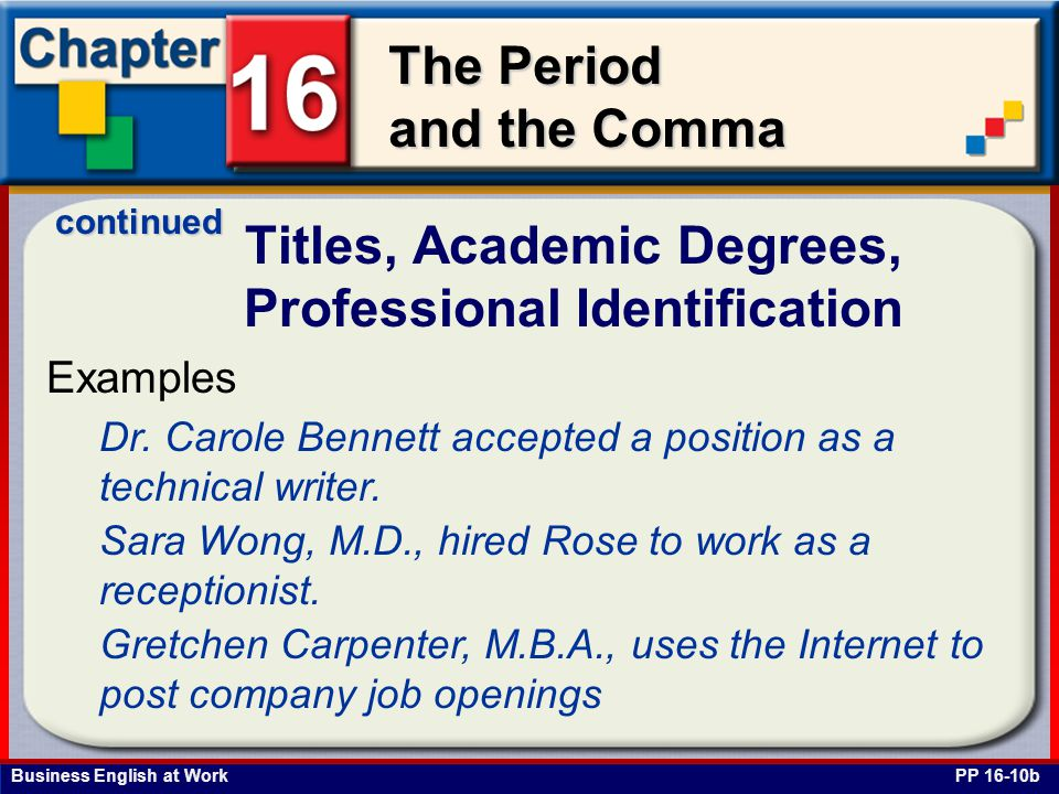 Business English at Work The Period and the Comma Titles, Academic Degrees, Professional Identification PP 16-10b Examples Dr. Carole Bennett accepted