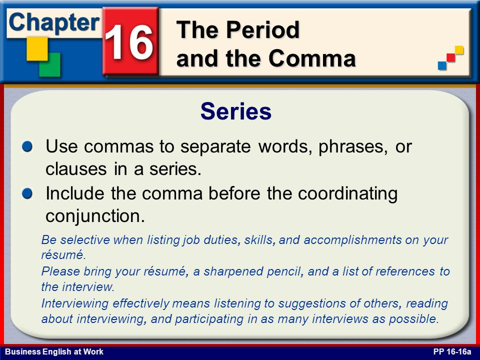 Business English at Work The Period and the Comma Series PP 16-16a Use commas to separate words, phrases, or clauses in a series. Include the comma be