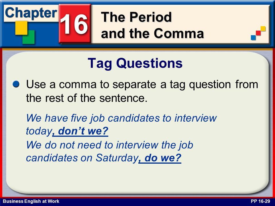 Business English at Work The Period and the Comma Tag Questions PP 16-29 Use a comma to separate a tag question from the rest of the sentence. We have