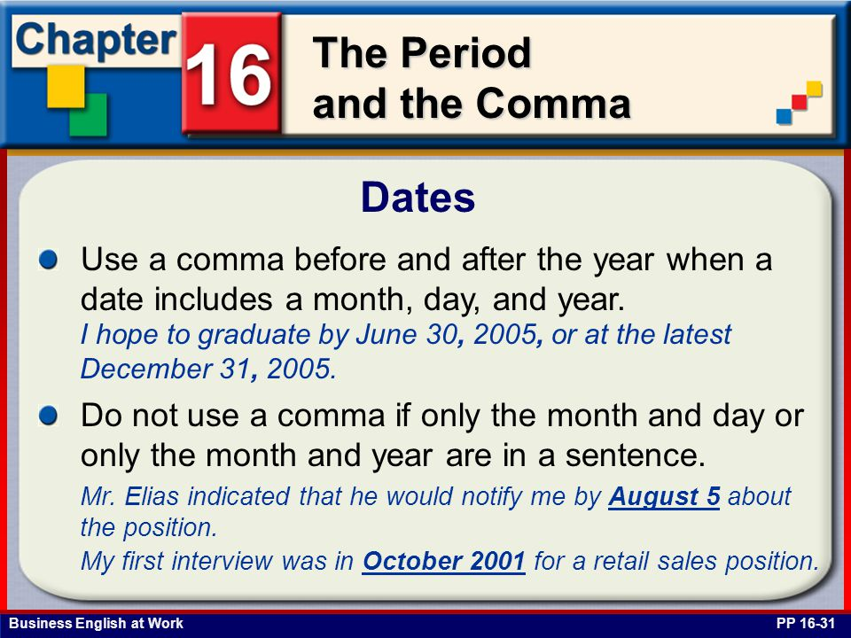 Business English at Work The Period and the Comma Dates PP 16-31 Use a comma before and after the year when a date includes a month, day, and year. I
