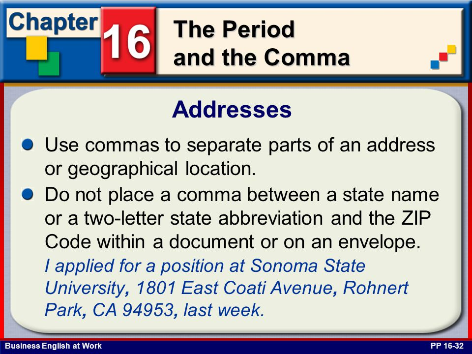 Business English at Work The Period and the Comma Addresses PP 16-32 Use commas to separate parts of an address or geographical location. Do not place