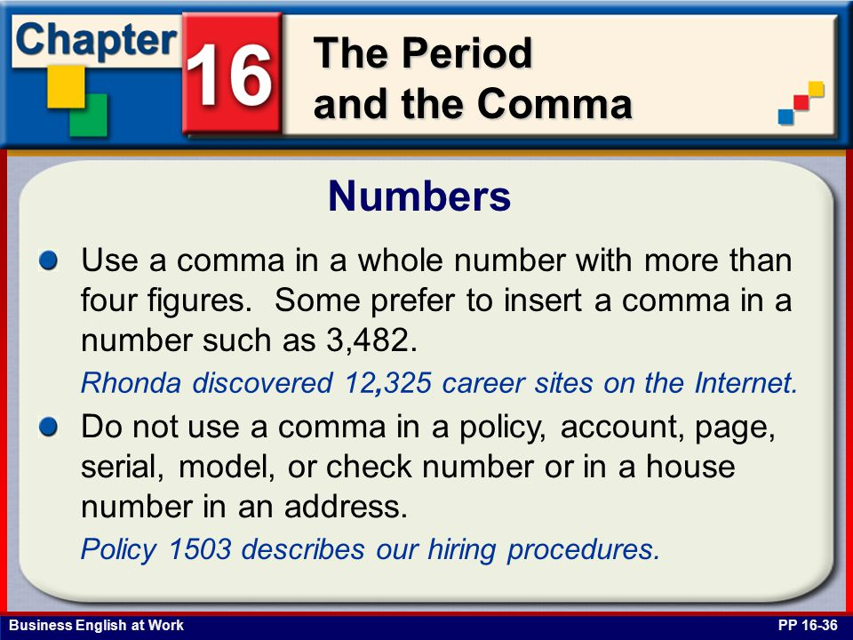 Business English at Work The Period and the Comma Numbers PP 16-36 Use a comma in a whole number with more than four figures. Some prefer to insert a