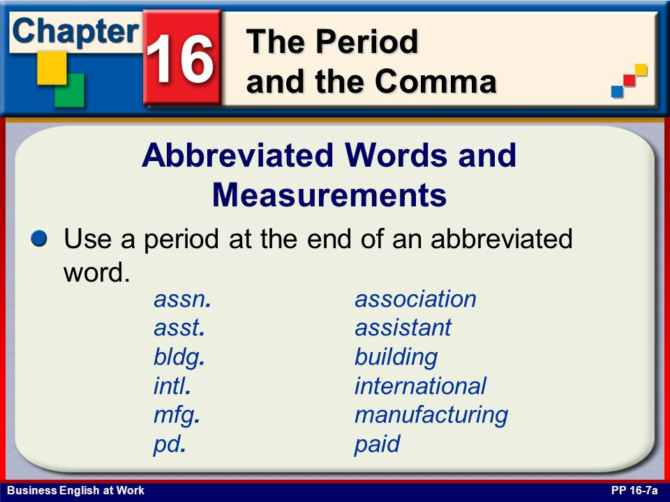Business English at Work The Period and the Comma Abbreviated Words and Measurements PP 16-7b Do not use a period after a measurement that is abbreviated on most business or technical forms.