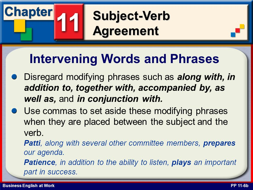 Business English at Work Subject-Verb Agreement Intervening Words and Phrases PP 11-6b Disregard modifying phrases such as along with, in addition to, together with, accompanied by, as well as, and in conjunction with.