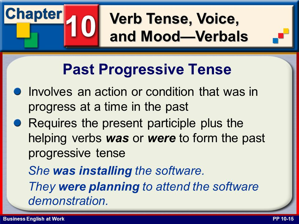 Business English at Work Verb Tense, Voice, and Mood—Verbals Involves an action or condition that was in progress at a time in the past Requires the present participle plus the helping verbs was or were to form the past progressive tense Past Progressive Tense PP 10-15 She was installing the software.
