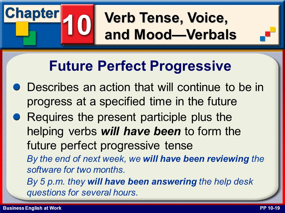 Business English at Work Verb Tense, Voice, and Mood—Verbals Describes an action that will continue to be in progress at a specified time in the future Requires the present participle plus the helping verbs will have been to form the future perfect progressive tense Future Perfect Progressive PP 10-19 By the end of next week, we will have been reviewing the software for two months.