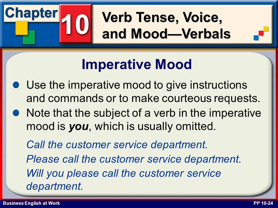 Business English at Work Verb Tense, Voice, and Mood—Verbals Imperative Mood PP 10-24 Use the imperative mood to give instructions and commands or to make courteous requests.