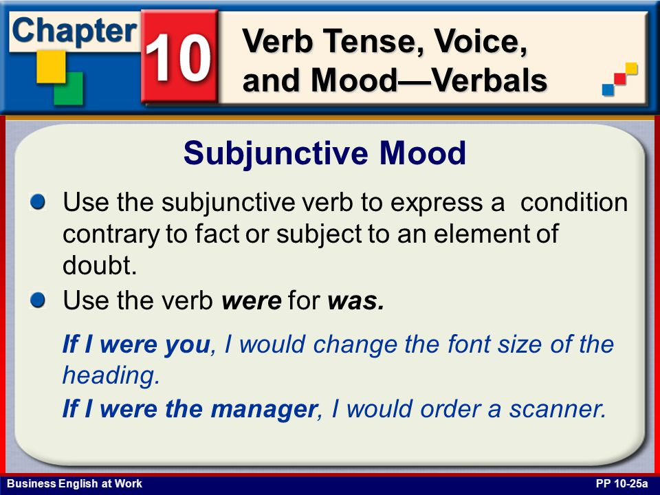 Business English at Work Verb Tense, Voice, and Mood—Verbals Subjunctive Mood PP 10-25a Use the subjunctive verb to express a condition contrary to fact or subject to an element of doubt.