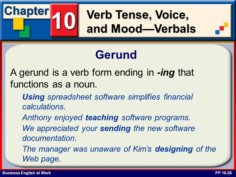 Business English at Work Verb Tense, Voice, and Mood—Verbals Gerund PP 10-26 A gerund is a verb form ending in -ing that functions as a noun.
