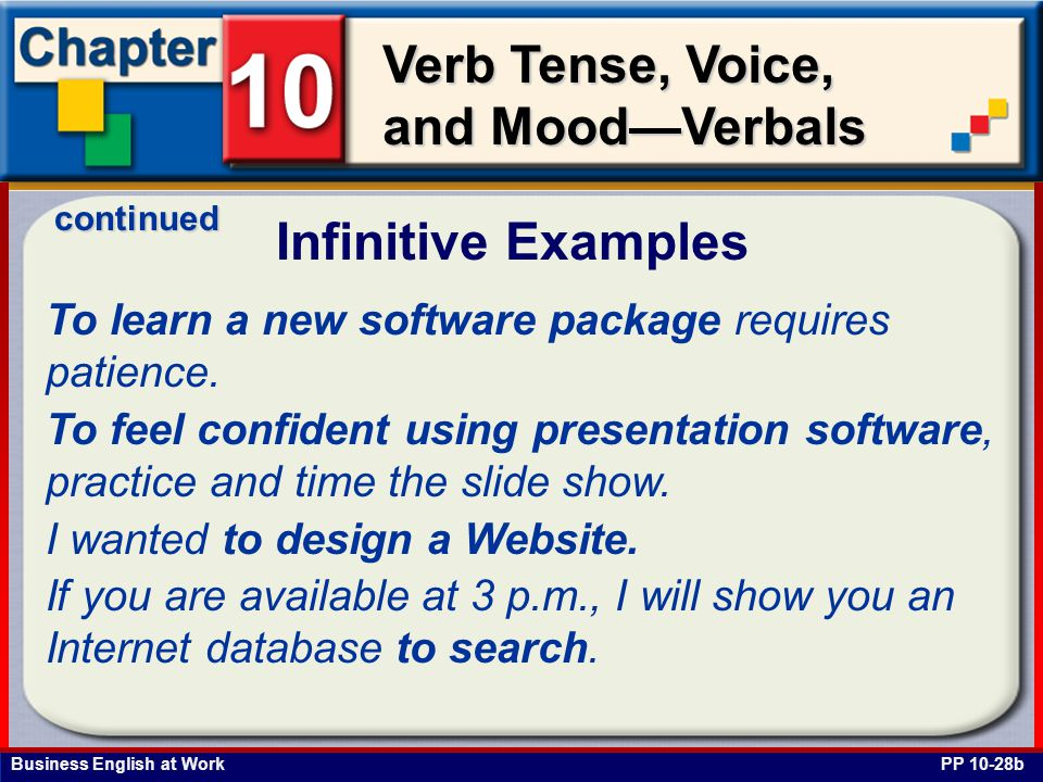 Business English at Work Verb Tense, Voice, and Mood—Verbals Infinitive Examples PP 10-28b To learn a new software package requires patience.