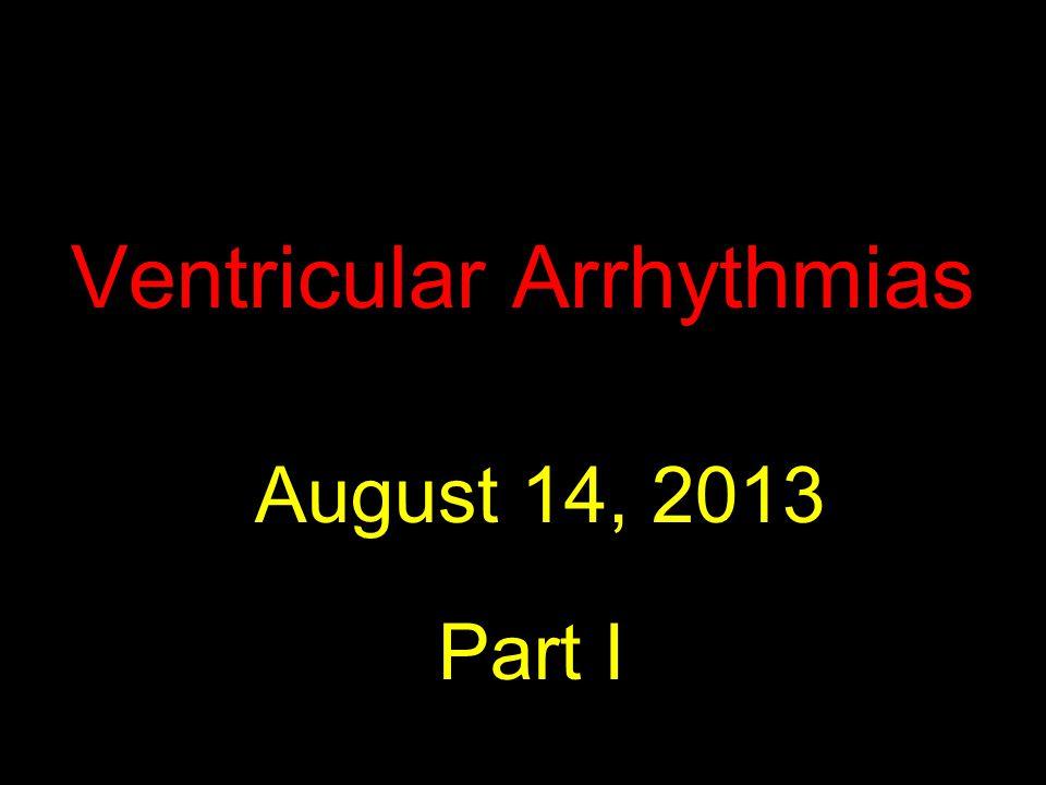 Ventricular Arrhythmias August 14, 2013 Part I