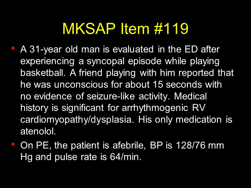MKSAP Item #119 A 31-year old man is evaluated in the ED after experiencing a syncopal episode while playing basketball. A friend playing with him rep