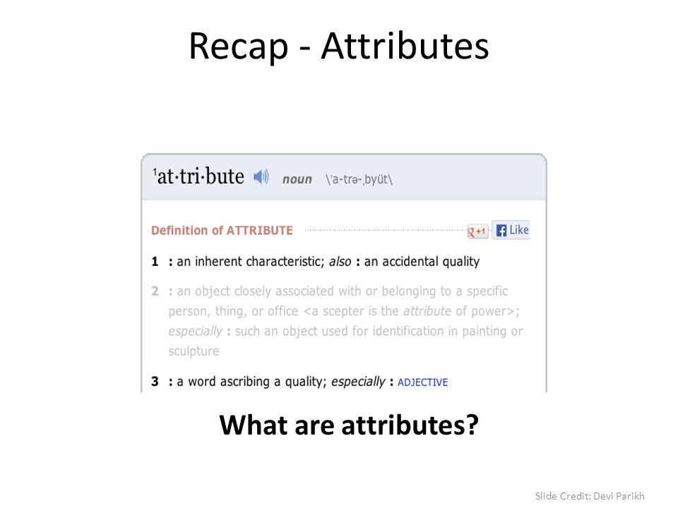 Recap - Attributes What are attributes Slide Credit: Devi Parikh