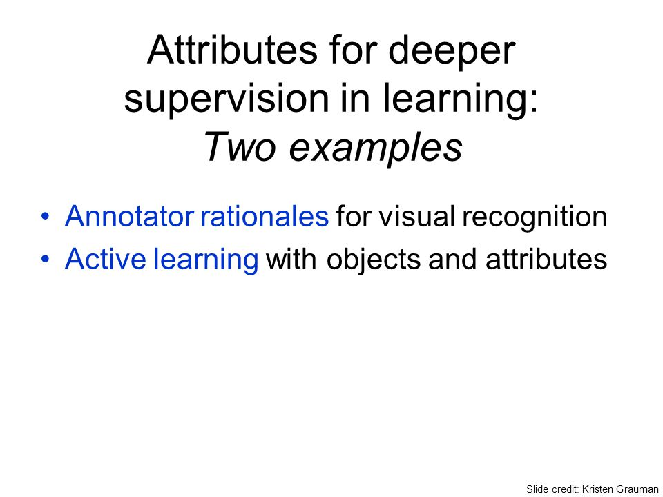 Attributes for deeper supervision in learning: Two examples Annotator rationales for visual recognition Active learning with objects and attributes Sl