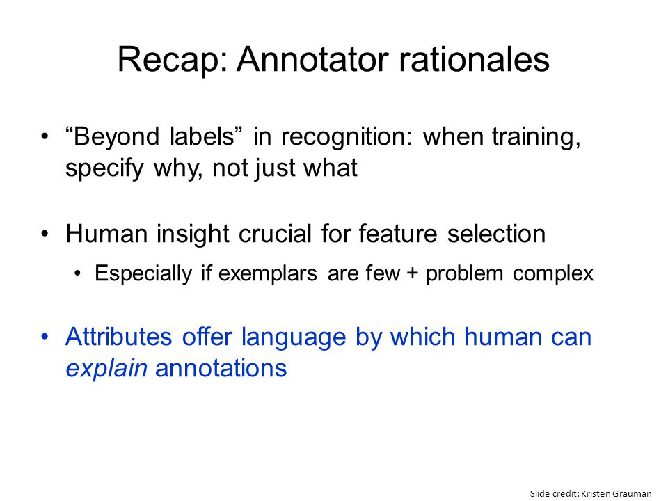 "Recap: Annotator rationales ""Beyond labels"" in recognition: when training, specify why, not just what Human insight crucial for feature selection Espe"