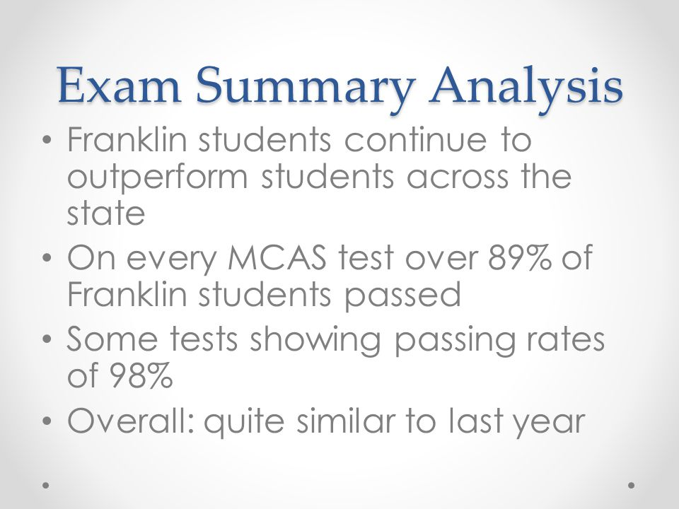 Exam Summary Analysis Franklin students continue to outperform students across the state On every MCAS test over 89% of Franklin students passed Some tests showing passing rates of 98% Overall: quite similar to last year