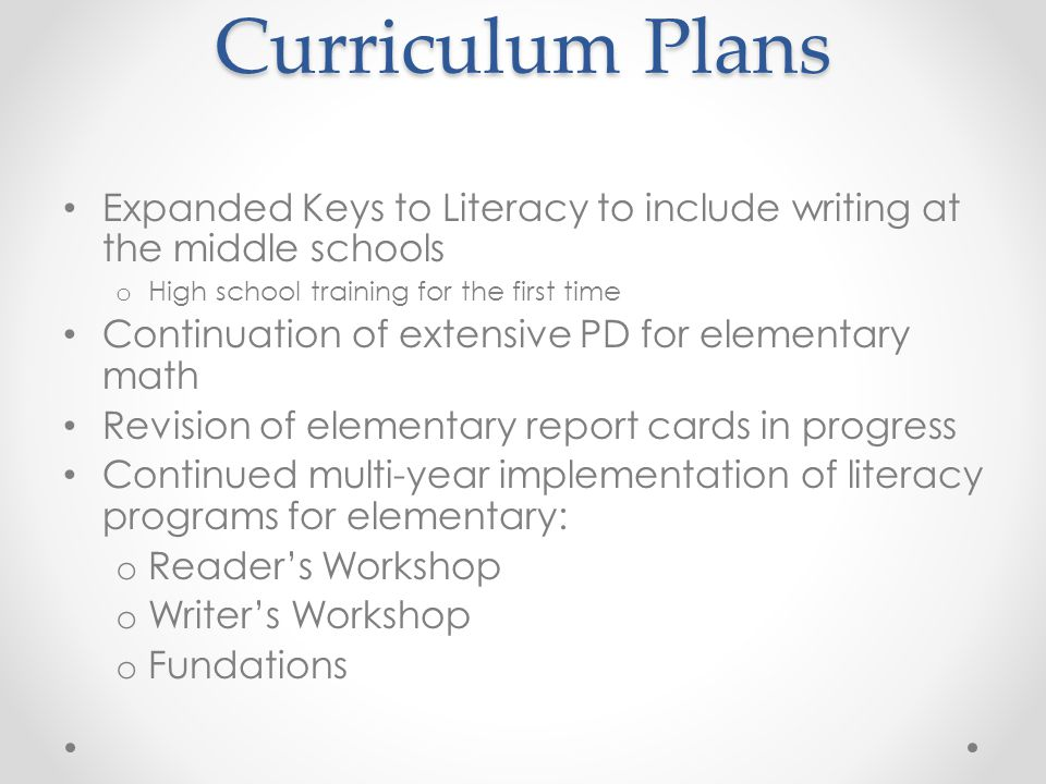 Curriculum Plans Expanded Keys to Literacy to include writing at the middle schools o High school training for the first time Continuation of extensive PD for elementary math Revision of elementary report cards in progress Continued multi-year implementation of literacy programs for elementary: o Reader's Workshop o Writer's Workshop o Fundations