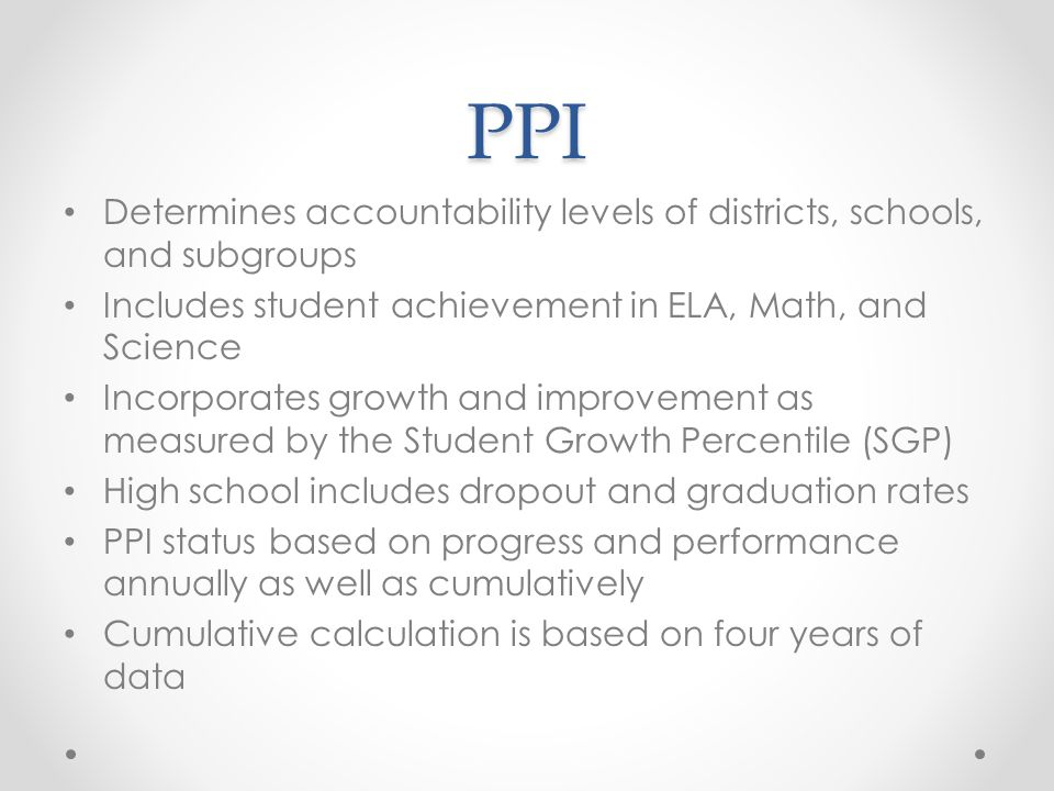PPI Determines accountability levels of districts, schools, and subgroups Includes student achievement in ELA, Math, and Science Incorporates growth and improvement as measured by the Student Growth Percentile (SGP) High school includes dropout and graduation rates PPI status based on progress and performance annually as well as cumulatively Cumulative calculation is based on four years of data