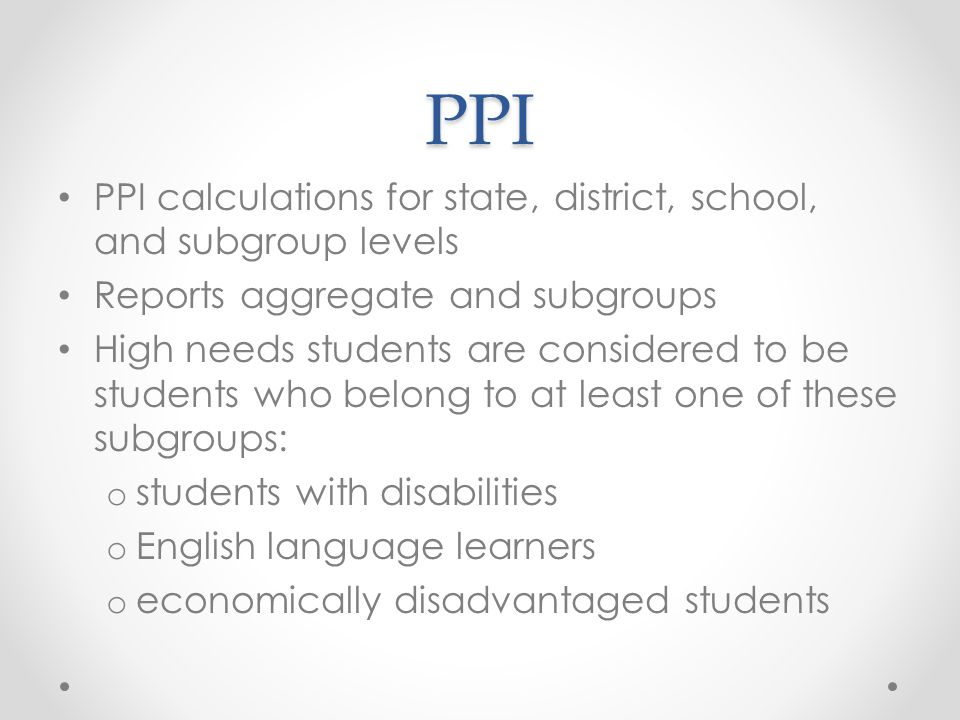PPI PPI calculations for state, district, school, and subgroup levels Reports aggregate and subgroups High needs students are considered to be students who belong to at least one of these subgroups: o students with disabilities o English language learners o economically disadvantaged students