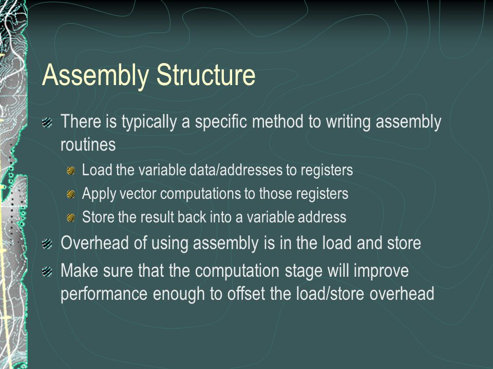 Assembly Structure There is typically a specific method to writing assembly routines Load the variable data/addresses to registers Apply vector computations to those registers Store the result back into a variable address Overhead of using assembly is in the load and store Make sure that the computation stage will improve performance enough to offset the load/store overhead