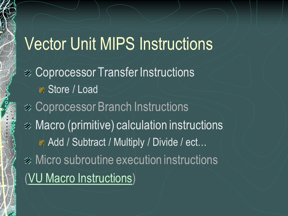 Vector Unit MIPS Instructions Coprocessor Transfer Instructions Store / Load Coprocessor Branch Instructions Macro (primitive) calculation instructions Add / Subtract / Multiply / Divide / ect… Micro subroutine execution instructions (VU Macro Instructions)VU Macro Instructions