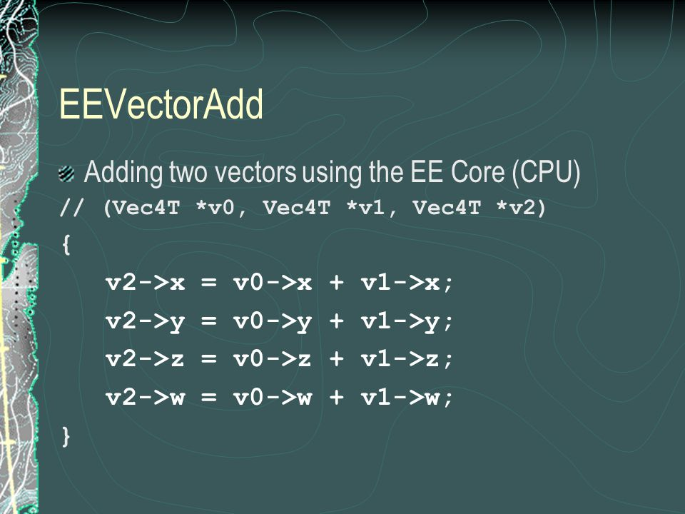EEVectorAdd Adding two vectors using the EE Core (CPU) // (Vec4T *v0, Vec4T *v1, Vec4T *v2) { v2->x = v0->x + v1->x; v2->y = v0->y + v1->y; v2->z = v0->z + v1->z; v2->w = v0->w + v1->w; }