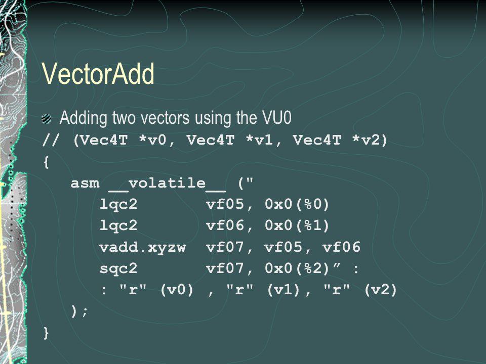 VectorAdd Adding two vectors using the VU0 // (Vec4T *v0, Vec4T *v1, Vec4T *v2) { asm __volatile__ ( lqc2 vf05, 0x0(%0) lqc2 vf06, 0x0(%1) vadd.xyzw vf07, vf05, vf06 sqc2 vf07, 0x0(%2) : : r (v0), r (v1), r (v2) ); }