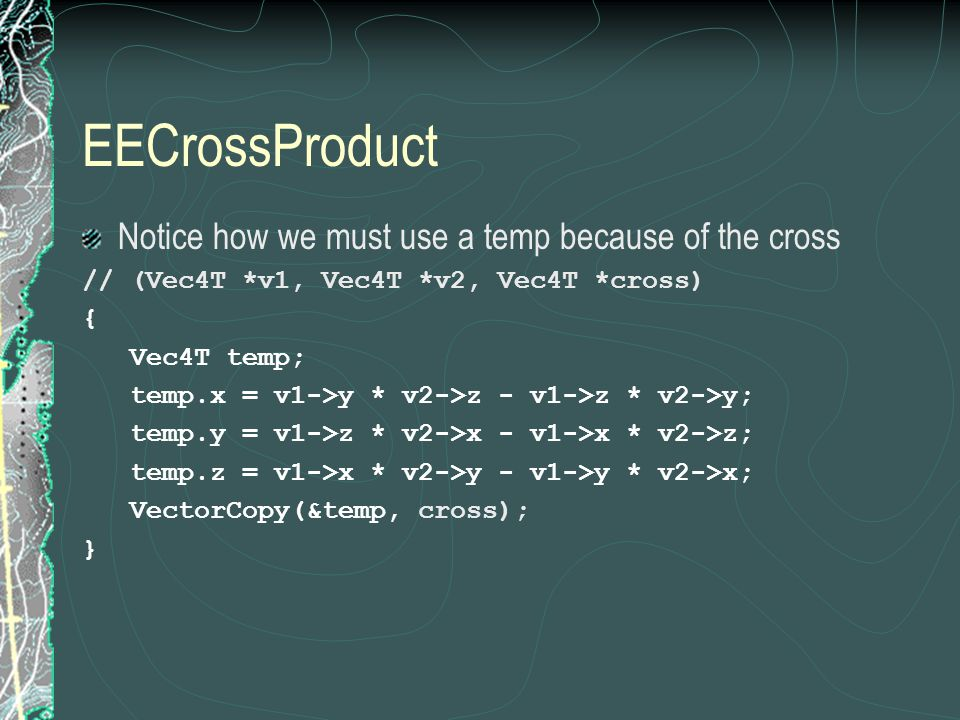 EECrossProduct Notice how we must use a temp because of the cross // (Vec4T *v1, Vec4T *v2, Vec4T *cross) { Vec4T temp; temp.x = v1->y * v2->z - v1->z