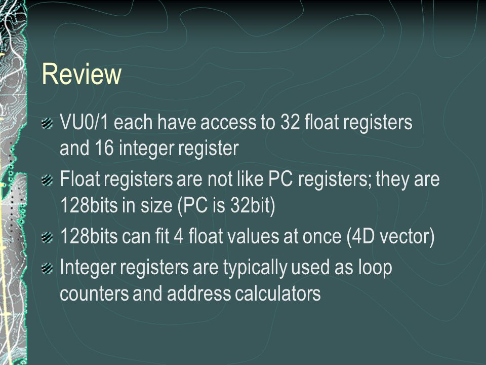 Review VU0 has two bus lines One bus is dedicated to the CPU The other bus is used to communicate with all other devices VU0 has 4KB of $ VU0 I$ 4KB D$ 4KB CPU CORE SYS RAM shared bus dedicated