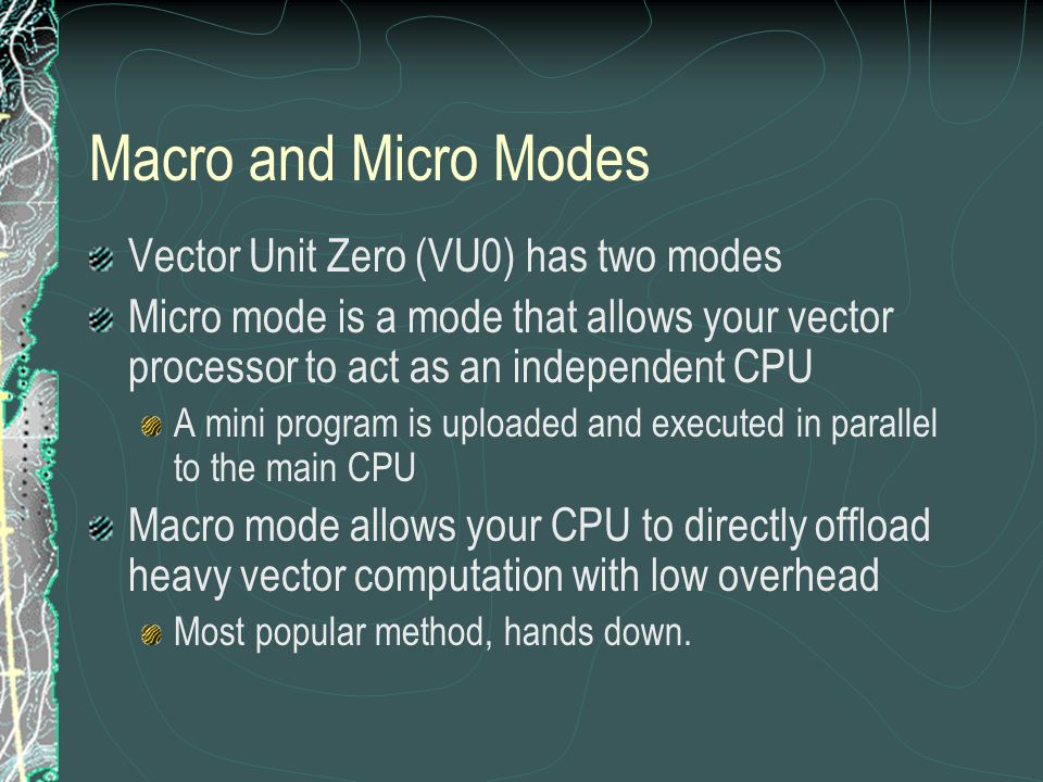 Macro and Micro Modes Vector Unit Zero (VU0) has two modes Micro mode is a mode that allows your vector processor to act as an independent CPU A mini program is uploaded and executed in parallel to the main CPU Macro mode allows your CPU to directly offload heavy vector computation with low overhead Most popular method, hands down.