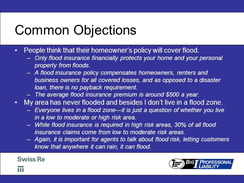 Common Objections People think that their homeowner's policy will cover flood.