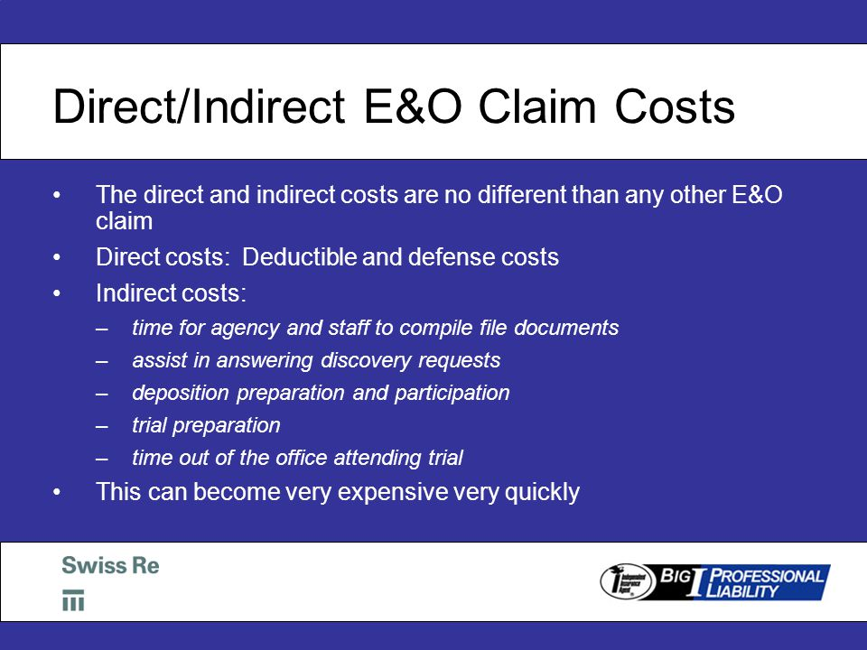 Direct/Indirect E&O Claim Costs The direct and indirect costs are no different than any other E&O claim Direct costs: Deductible and defense costs Indirect costs: –time for agency and staff to compile file documents –assist in answering discovery requests –deposition preparation and participation –trial preparation –time out of the office attending trial This can become very expensive very quickly