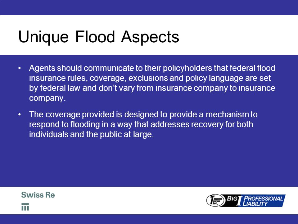 Unique Flood Aspects Agents should communicate to their policyholders that federal flood insurance rules, coverage, exclusions and policy language are set by federal law and don't vary from insurance company to insurance company.