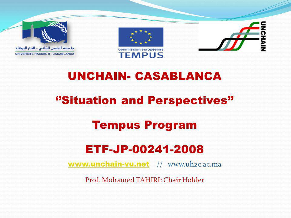 UNCHAIN- CASABLANCA ''Situation and Perspectives'' Tempus Program ETF-JP-00241-2008 www.unchain-vu.netwww.unchain-vu.net // www.uh2c.ac.ma Prof.