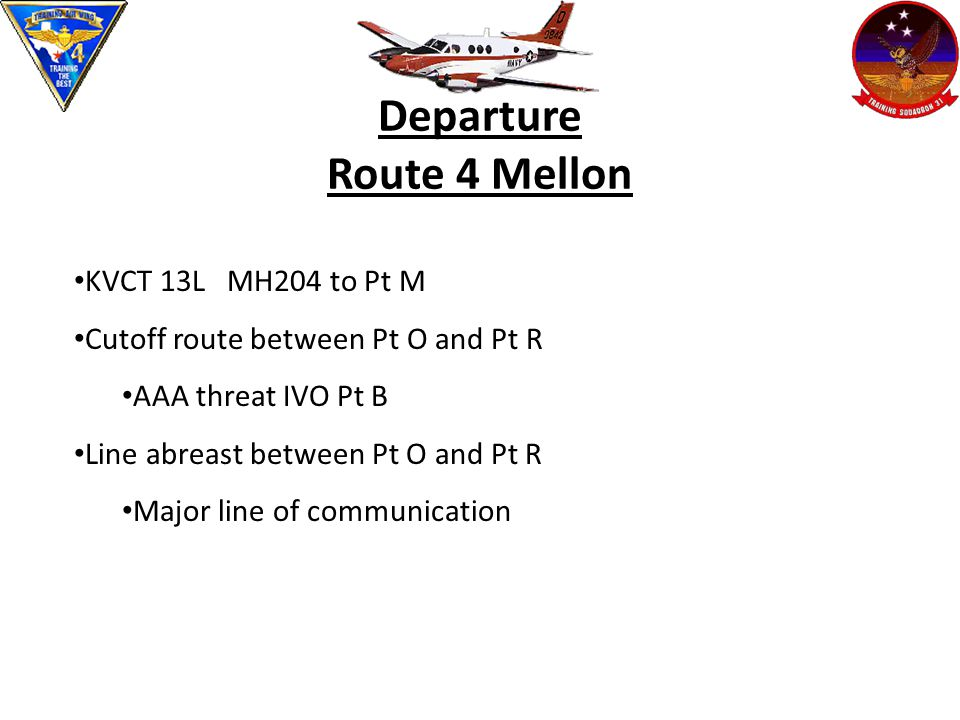Departure Route 4 Mellon KVCT 13L MH204 to Pt M Cutoff route between Pt O and Pt R AAA threat IVO Pt B Line abreast between Pt O and Pt R Major line of communication