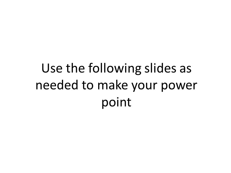 Use the following slides as needed to make your power point