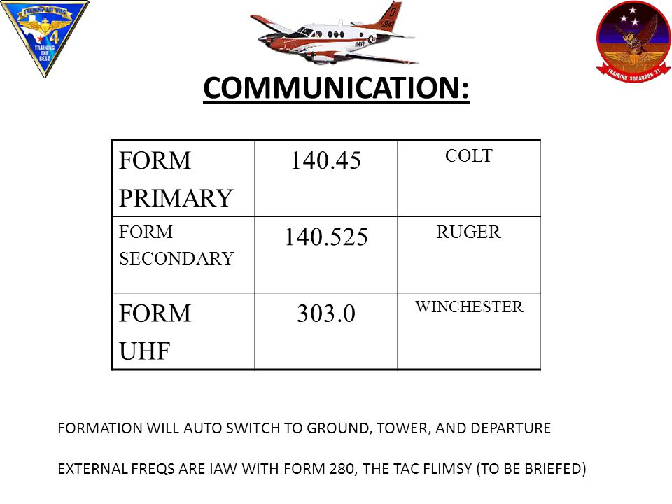 COMMUNICATION: FORM PRIMARY 140.45 COLT FORM SECONDARY 140.525 RUGER FORM UHF 303.0 WINCHESTER FORMATION WILL AUTO SWITCH TO GROUND, TOWER, AND DEPARTURE EXTERNAL FREQS ARE IAW WITH FORM 280, THE TAC FLIMSY (TO BE BRIEFED)