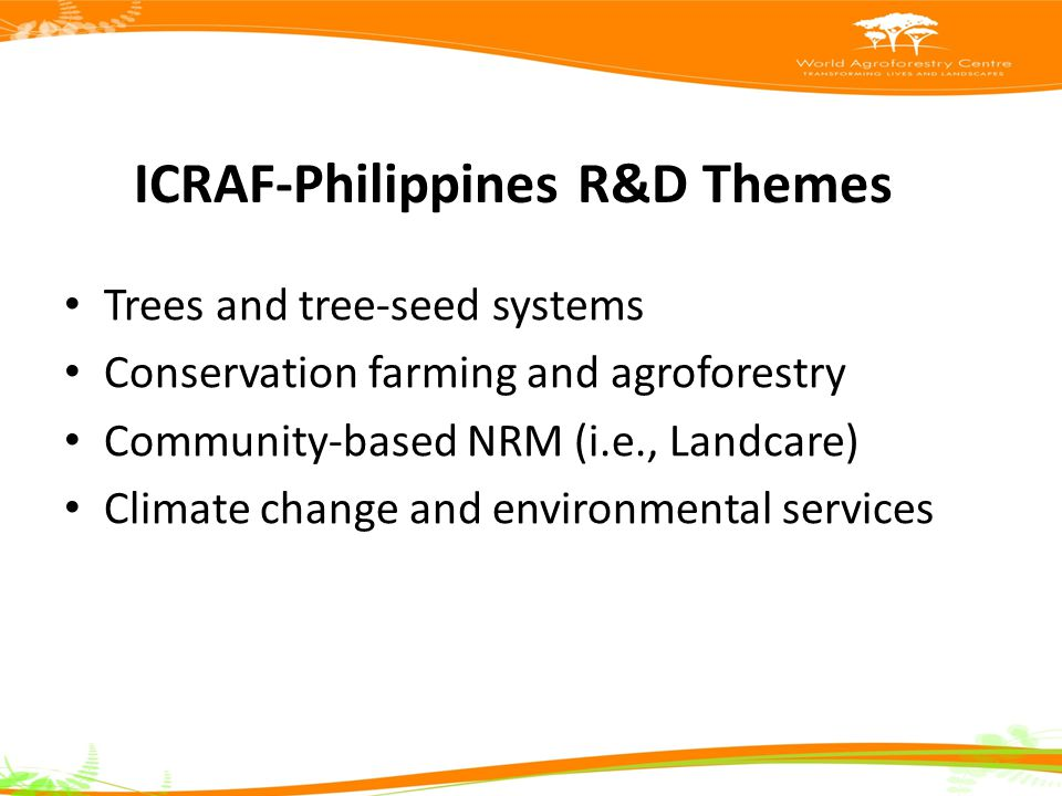 ICRAF-Philippines R&D Themes Trees and tree-seed systems Conservation farming and agroforestry Community-based NRM (i.e., Landcare) Climate change and environmental services